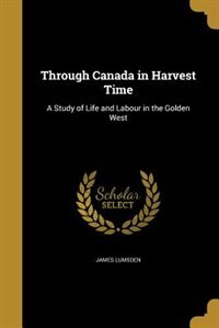 Through Canada in Harvest Time: A Study of Life and Labour in the Golden West by James Lumsden