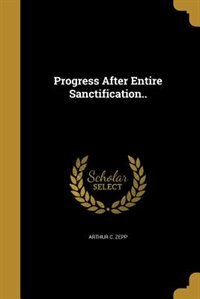 Progress After Entire Sanctification.. by Arthur C. Zepp