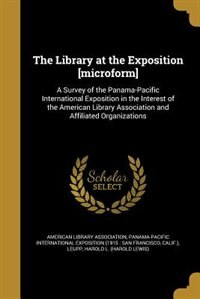 The Library at the Exposition [microform]: A Survey of the Panama-Pacific International Exposition in the Interest of the American Library Ass by American Library Association