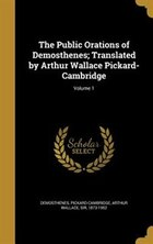 The Public Orations of Demosthenes; Translated by Arthur Wallace Pickard-Cambridge; Volume 1