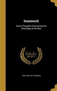 Inasmuch: Some Thoughts Concerning the Wreckage of the War by John 1852-1941 Oxenham