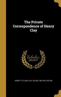 The Private Correspondence of Henry Clay by Henry 1777-1852 Clay