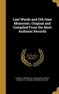 Last Words and Old-time Memories. Original and Compiled From the Most Authenic Records by Maxwell Pierson 1811-1888 Gaddis