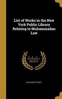 List of Works in the New York Public Library Relating to Muhammadan Law by Ida Augusta Pratt