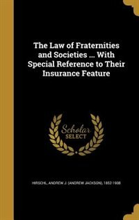 The Law of Fraternities and Societies ... With Special Reference to Their Insurance Feature by Andrew J. (Andrew Jackson) 185 Hirschl