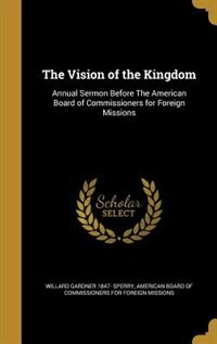 The Vision of the Kingdom: Annual Sermon Before The American Board of Commissioners for Foreign Missions by Willard Gardner 1847- Sperry