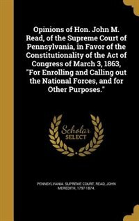 "Opinions of Hon. John M. Read, of the Supreme Court of Pennsylvania, in Favor of the Constitutionality of the Act of Congress of March 3, 1863, ""For Enrolling and Calling out the National Forces, and for Other Purposes."" by Pennsylvania. Supreme Court"