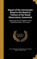 Report of the Astronomer Royal to the Board of Visitors of the Royal Observatory, Greenwich: Read…