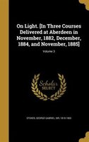 On Light. [In Three Courses Delivered at Aberdeen in November, 1882, December, 1884, and November…
