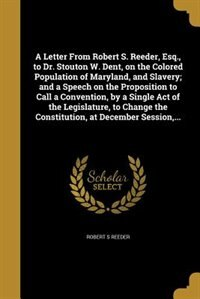 A Letter From Robert S. Reeder, Esq., to Dr. Stouton W. Dent, on the Colored Population of Maryland, and Slavery; and a Speech on the Proposition to Call a Convention, by a Single Act of the Legislature, to Change the Constitution, at December Session,... by Robert S Reeder