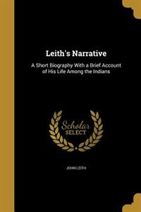 Leith's Narrative: A Short Biography With a Brief Account of His Life Among the Indians