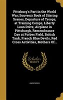 Pittsburg's Part in the World War; Souvenir Book of Stirring Scenes, Departure of Troops, at…