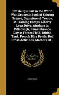 Pittsburg's Part in the World War; Souvenir Book of Stirring Scenes, Departure of Troops, at Training Comps, Liberty Loan Drive, Airplane in Pittsburgh, Remembrance Day at Forbes Field, British Tank, French Blue Devils, Red Cross Activities, Mothers Of... de Anonymous