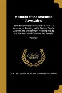 Memoirs of the American Revolution: From Its Commencement to the Year 1776, Inclusive, as Relating to the State of South-Carolina, and by John 1766-1822 Drayton