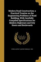 Modern Road Construction; a Practical Treatise on the Engineering Problems of Road Building, With…