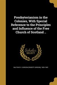 Presbyterianism in the Colonies, With Special Reference to the Principles and Influence of the Free…