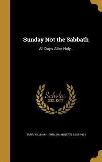 Sunday Not the Sabbath: All Days Alike Holy.. by William H. (William Hubert) 1851- Burr