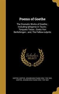 Poems of Goethe: The Dramatic Works of Goethe ; Including Iphigenia in Tauris ; Torquato Tasso…