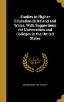 Studies in Higher Education in Ireland and Wales, With Suggestions for Universities and Colleges in…