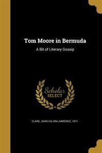 Tom Moore in Bermuda: A Bit of Literary Gossip by John Calvin Lawrence 1871- Clark