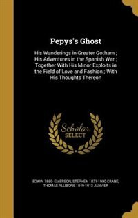 Pepys's Ghost: His Wanderings in Greater Gotham ; His Adventures in the Spanish War ; Together With…
