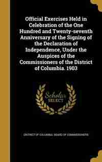 Official Exercises Held in Celebration of the One Hundred and Twenty-seventh Anniversary of the Signing of the Declaration of Independence, Under the Auspices of the Commissioners of the District of Columbia. 1903 by District Of Columbia. Board Of Commissio