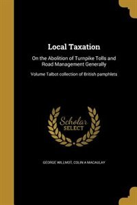 Local Taxation: On the Abolition of Turnpike Tolls and Road Management Generally; Volume Talbot collection of Briti by George Willmot