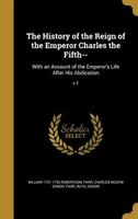 The History of the Reign of the Emperor Charles the Fifth--: With an Account of the Emperor's Life…