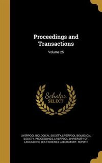 Proceedings and Transactions; Volume 25 by Liverpool Biological Society