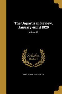 The Unpartizan Review, January-April 1920; Volume 13 by Henry 1840-1926. ed Holt