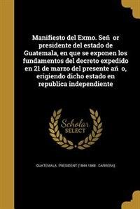 Manifiesto del Exmo. Sen~or presidente del estado de Guatemala, en que se exponen los fundamentos del decreto expedido en 21 de marzo del presente an~o, erigiendo dicho estado en republica independiente by Guatemala. President (1844-1848 : Carrer