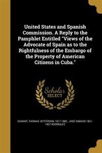 "United States and Spanish Commission. A Reply to the Pamphlet Entitled ""Views of the Advocate of Spain as to the Rightfulness of the Embargo of the Pr by Thomas Jefferson 1817-1882. Durant"