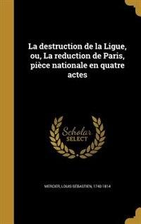 La destruction de la Ligue, ou, La reduction de Paris, pièce nationale en quatre actes by Louis-Sébastien 1740-1814 Mercier