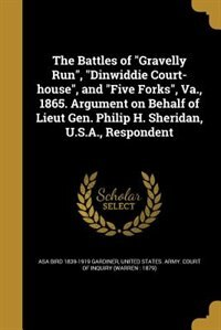 "The Battles of ""Gravelly Run"", ""Dinwiddie Court-house"", and ""Five Forks"", Va., 1865. Argument on Behalf of Lieut Gen. Philip H. Sheridan, U.S.A., Respondent by Asa Bird 1839-1919 Gardiner"