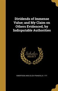 Dividends of Immense Value; and My Claim on Others Evidenced, by Indisputable Authorities