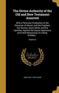 The Divine Authority of the Old and New Testament Asserted: With a Particular Vindication of the Character of Moses, and the Prophets, Our Saviour Jesus Christ by John 1691-1766 Leland