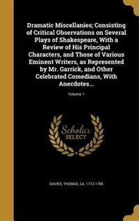 Dramatic Miscellanies; Consisting of Critical Observations on Several Plays of Shakespeare, With a Review of His Principal Characters, and Those of Various Eminent Writers, as Represented by Mr. Garrick, and Other Celebrated Comedians, With Anecdotes...; by Thomas ca. 1712-1785 Davies
