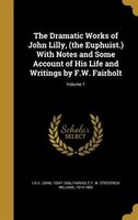 The Dramatic Works of John Lilly, (the Euphuist.) With Notes and Some Account of His Life and…