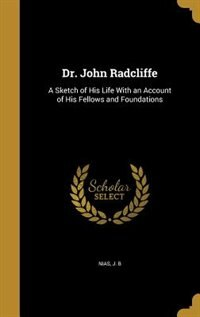 Dr. John Radcliffe: A Sketch of His Life With an Account of His Fellows and Foundations by J. B Nias