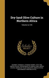 Dry-land Olive Culture in Northern Africa; Volume no.125 by Thomas H. (Thomas Henry) 1874- Kearney