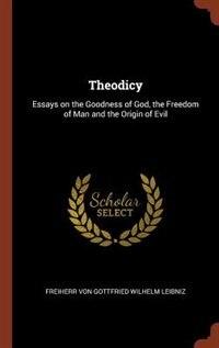 Theodicy: Essays on the Goodness of God, the Freedom of Man and the Origin of Evil by Freiherr von Gottfried Wilhelm Leibniz
