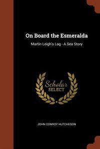 On Board the Esmeralda: Martin Leigh's Log - A Sea Story by John Conroy Hutcheson