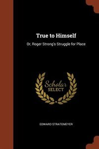 True to Himself: Or, Roger Strong's Struggle for Place by Edward Stratemeyer