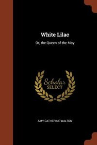 White Lilac: Or, the Queen of the May by Amy Catherine Walton