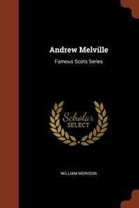Andrew Melville: Famous Scots Series by William Morison