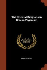 The Oriental Religions in Roman Paganism by Franz Cumont