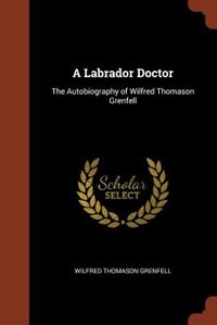 A Labrador Doctor: The Autobiography of Wilfred Thomason Grenfell by Wilfred Thomason Grenfell