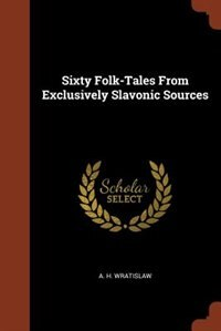 Sixty Folk-Tales From Exclusively Slavonic Sources by A. H. Wratislaw