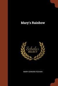 Mary's Rainbow by Mary Edward Feehan