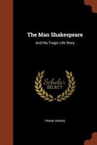 The Man Shakespeare: And His Tragic Life Story by Frank Harris